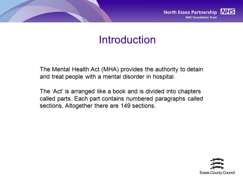 Introduction The Mental Health Act (MHA) provides the authority to detain and treat people with a mental disorder in hospital.