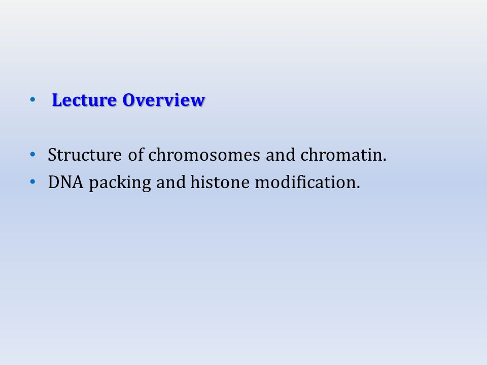 Lecture Overview Structure of chromosomes and chromatin. DNA packing and histone modification.