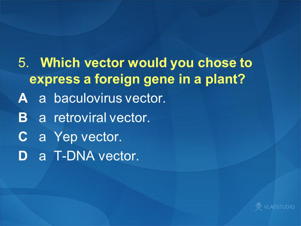 5. Which vector would you chose to express a foreign gene in a plant