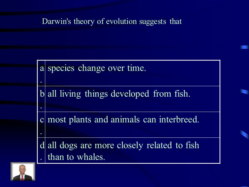 species change over time. b. all living things developed from fish. c.