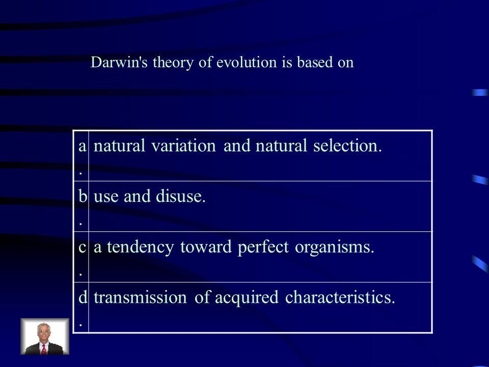 natural variation and natural selection. b. use and disuse. c.