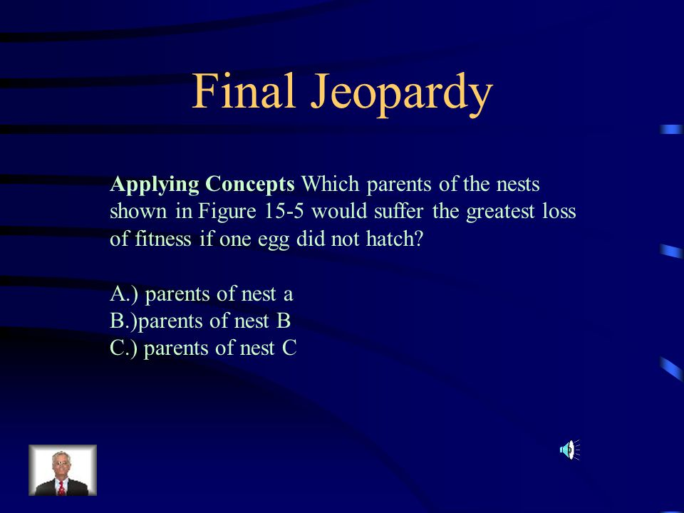 Final Jeopardy Applying Concepts Which parents of the nests shown in Figure 15-5 would suffer the greatest loss of fitness if one egg did not hatch