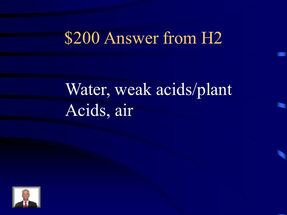 $200 Answer from H2 Water, weak acids/plant Acids, air