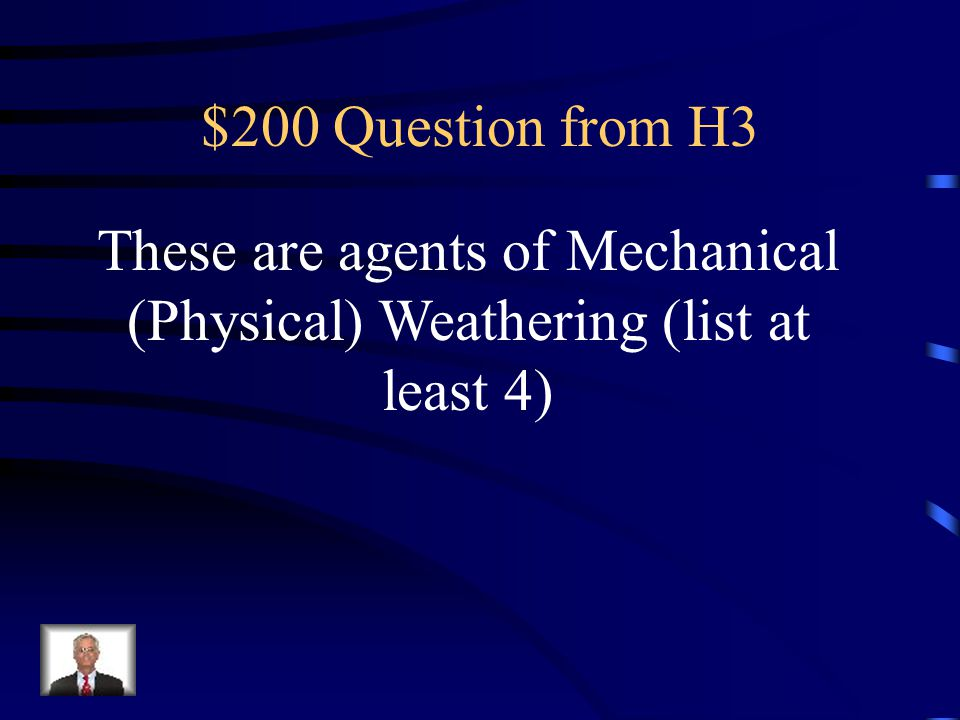 These are agents of Mechanical (Physical) Weathering (list at least 4)