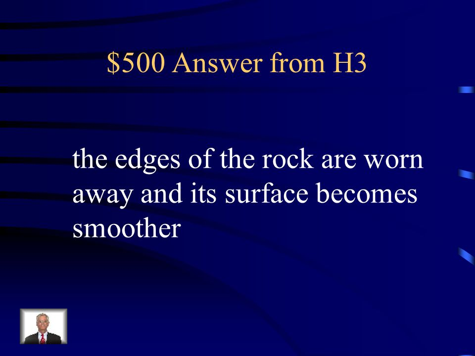 $500 Answer from H3 the edges of the rock are worn away and its surface becomes smoother