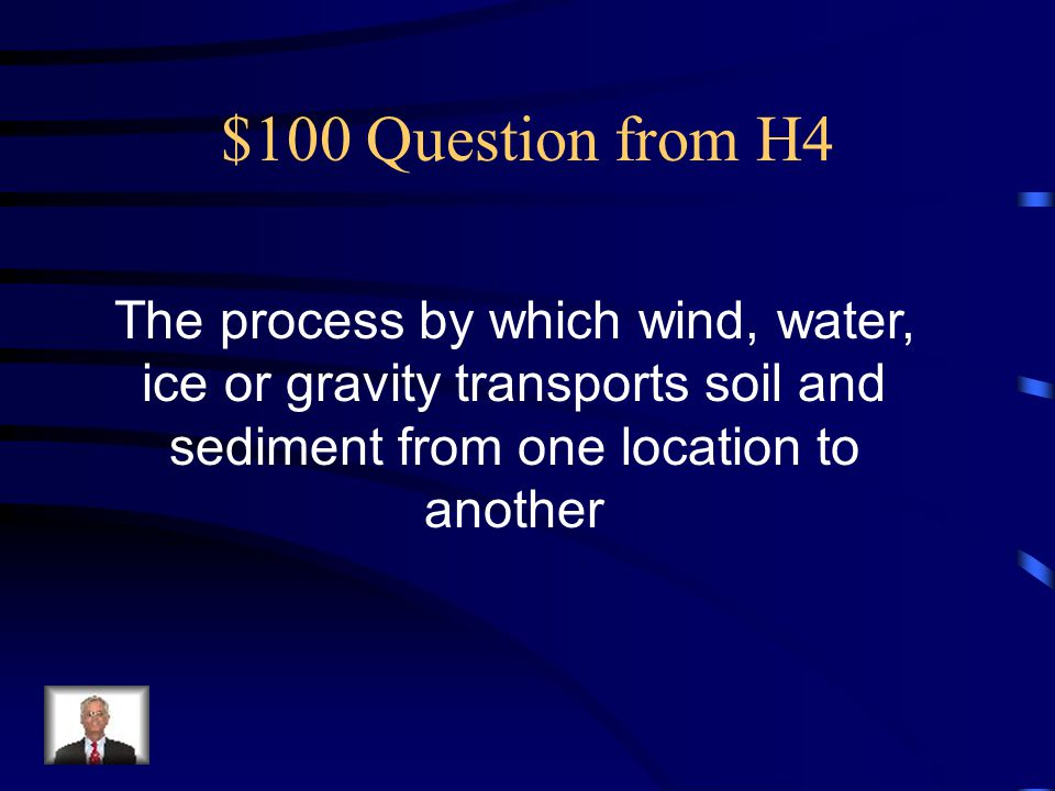 $100 Question from H4 The process by which wind, water, ice or gravity transports soil and sediment from one location to another.