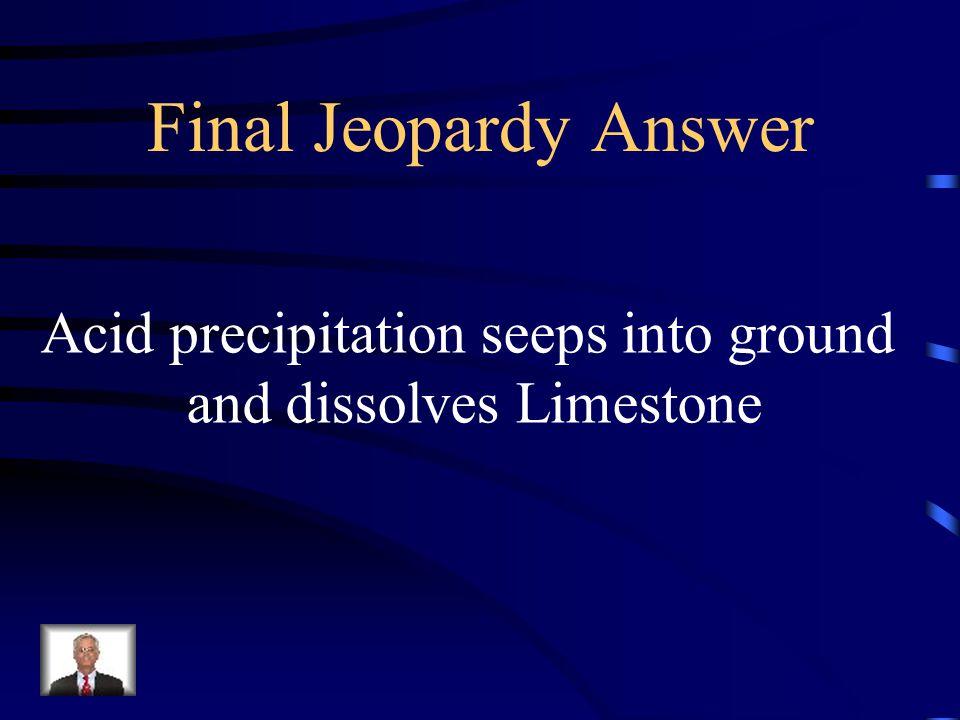Final Jeopardy Answer Acid precipitation seeps into ground