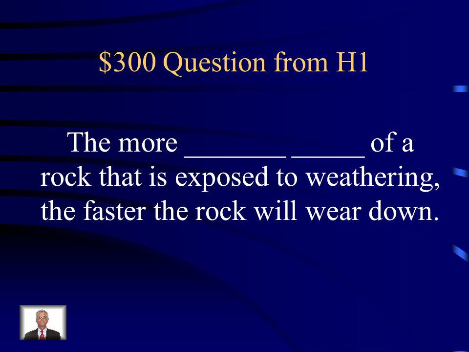 $300 Question from H1 The more _______ _____ of a rock that is exposed to weathering, the faster the rock will wear down.
