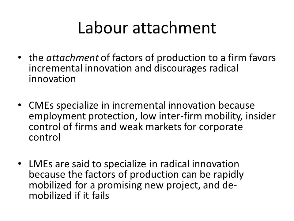 Labour attachment the attachment of factors of production to a firm favors incremental innovation and discourages radical innovation.