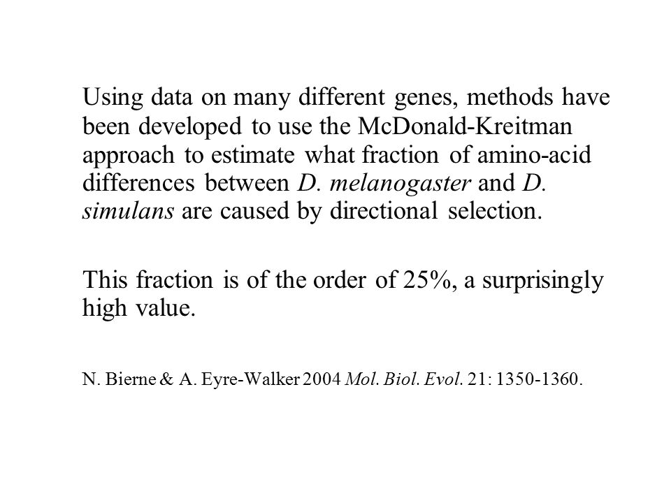 Using data on many different genes, methods have been developed to use the McDonald-Kreitman approach to estimate what fraction of amino-acid differences between D. melanogaster and D. simulans are caused by directional selection.