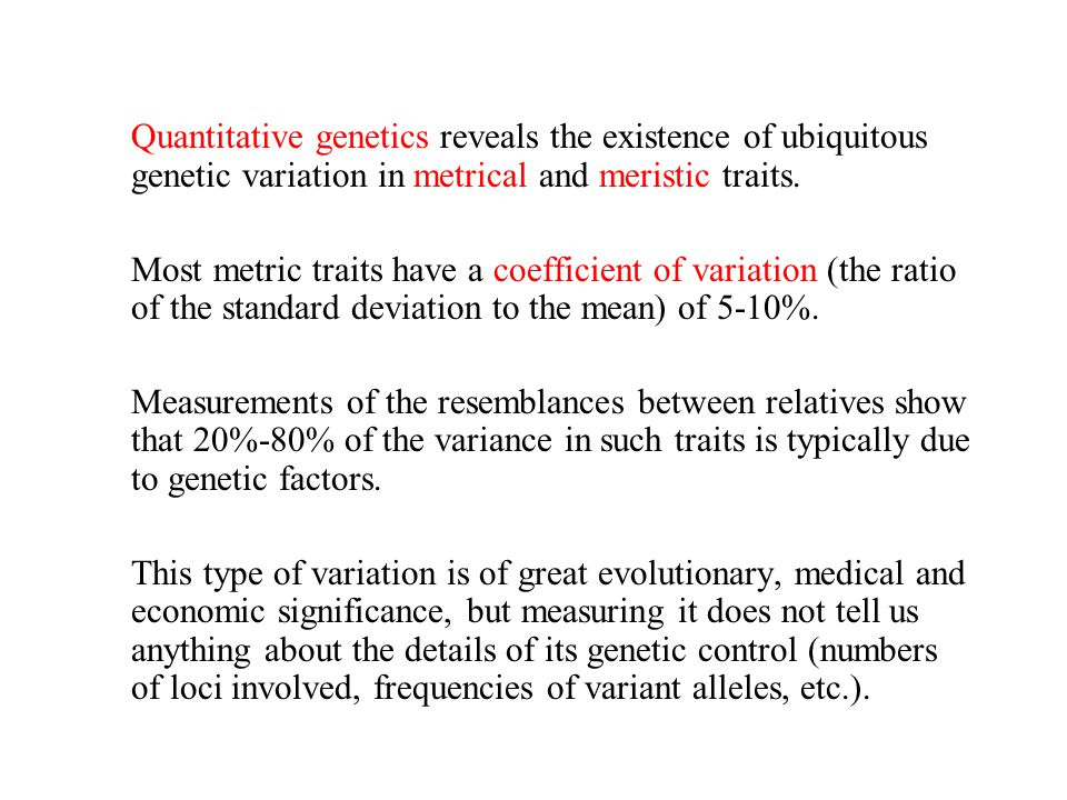 Quantitative genetics reveals the existence of ubiquitous genetic variation in metrical and meristic traits.