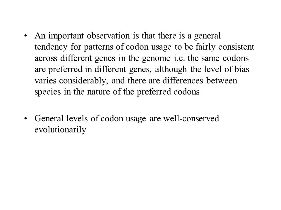 An important observation is that there is a general tendency for patterns of codon usage to be fairly consistent across different genes in the genome i.e. the same codons are preferred in different genes, although the level of bias varies considerably, and there are differences between species in the nature of the preferred codons