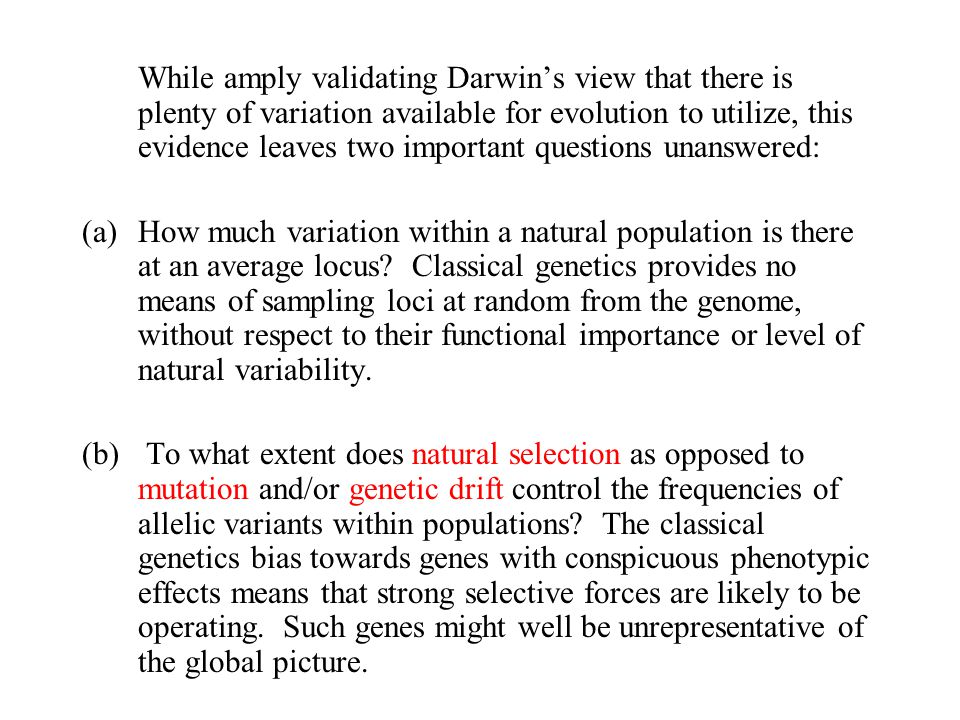 While amply validating Darwin's view that there is plenty of variation available for evolution to utilize, this evidence leaves two important questions unanswered: