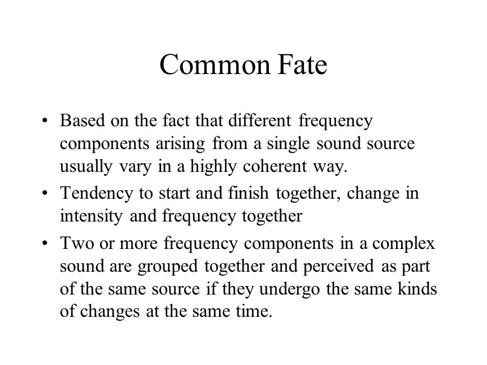 Common Fate Based on the fact that different frequency components arising from a single sound source usually vary in a highly coherent way.