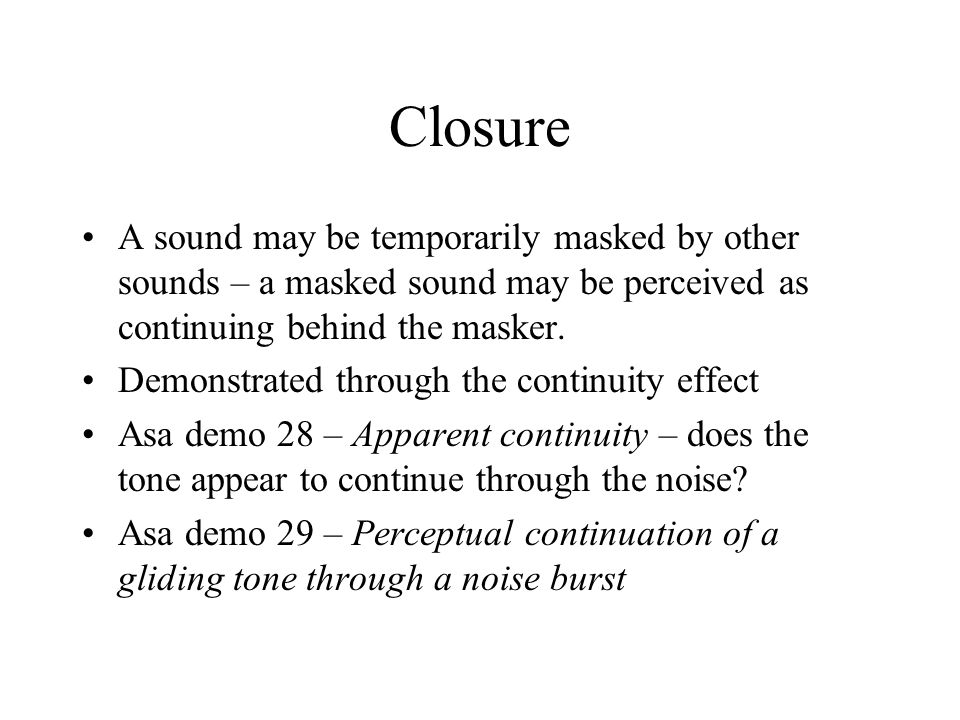 Closure A sound may be temporarily masked by other sounds – a masked sound may be perceived as continuing behind the masker.