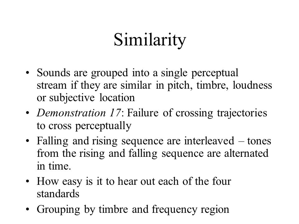 Similarity Sounds are grouped into a single perceptual stream if they are similar in pitch, timbre, loudness or subjective location.