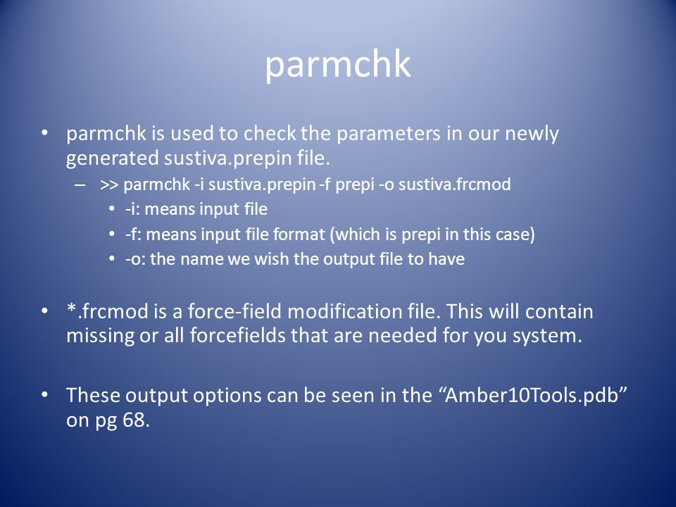 parmchk parmchk is used to check the parameters in our newly generated sustiva.prepin file. >> parmchk -i sustiva.prepin -f prepi -o sustiva.frcmod.