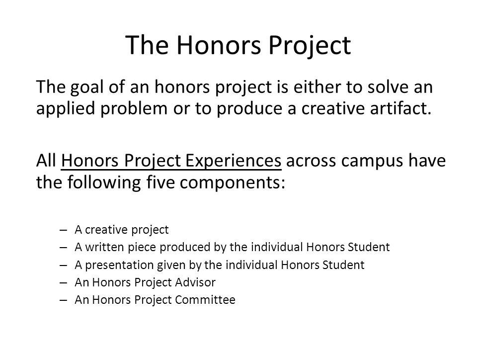 The Honors Project The goal of an honors project is either to solve an applied problem or to produce a creative artifact.