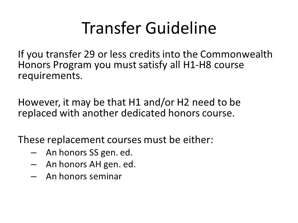 Transfer Guideline If you transfer 29 or less credits into the Commonwealth Honors Program you must satisfy all H1-H8 course requirements.