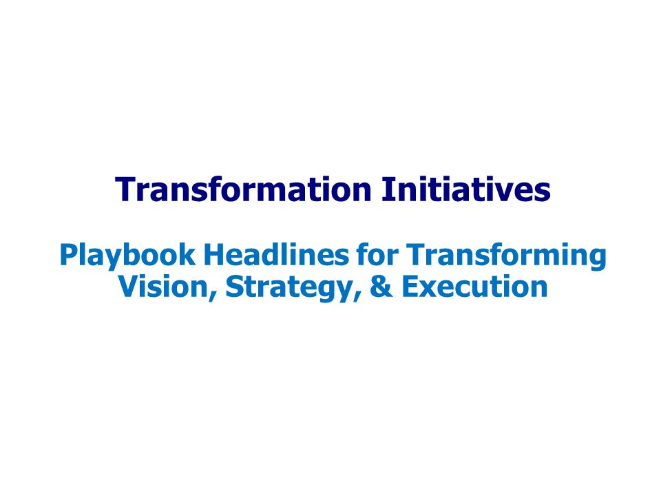 Transformation Initiatives Playbook Headlines for Transforming Vision, Strategy, & Execution