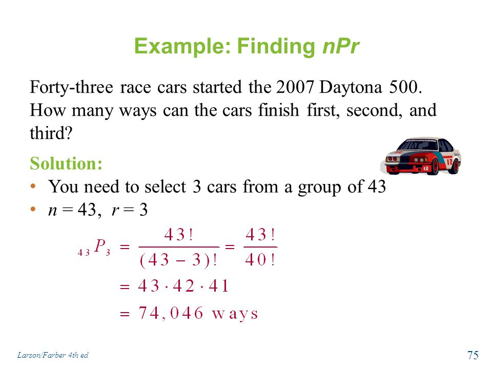 Example: Finding nPr Forty-three race cars started the 2007 Daytona 500. How many ways can the cars finish first, second, and third