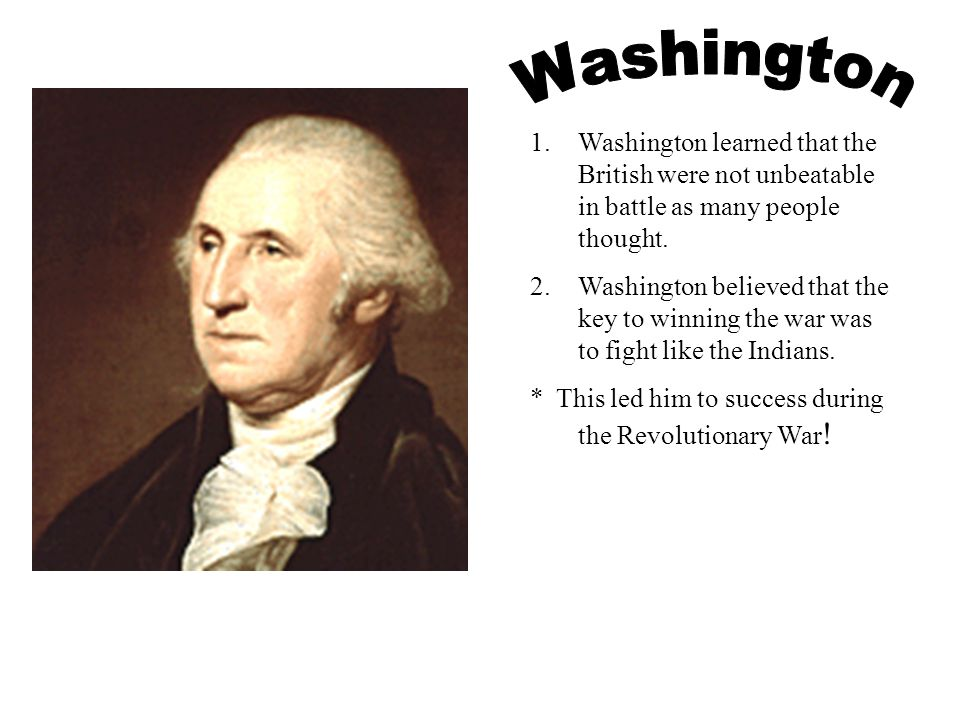 Washington Washington learned that the British were not unbeatable in battle as many people thought.