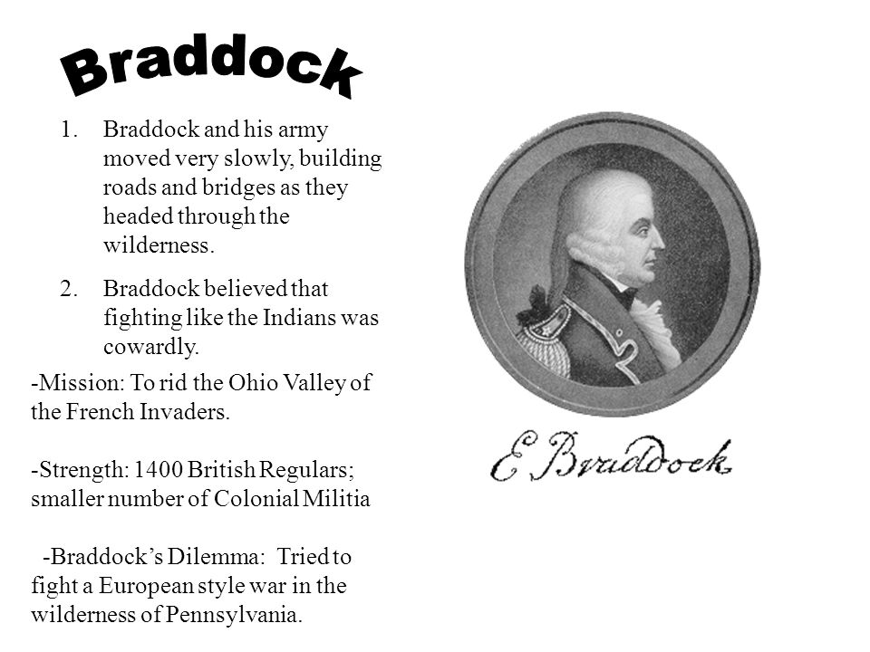 Braddock Braddock and his army moved very slowly, building roads and bridges as they headed through the wilderness.