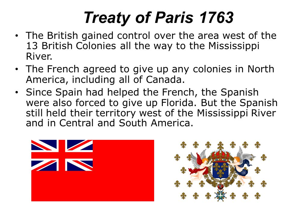 Treaty of Paris 1763 The British gained control over the area west of the 13 British Colonies all the way to the Mississippi River.