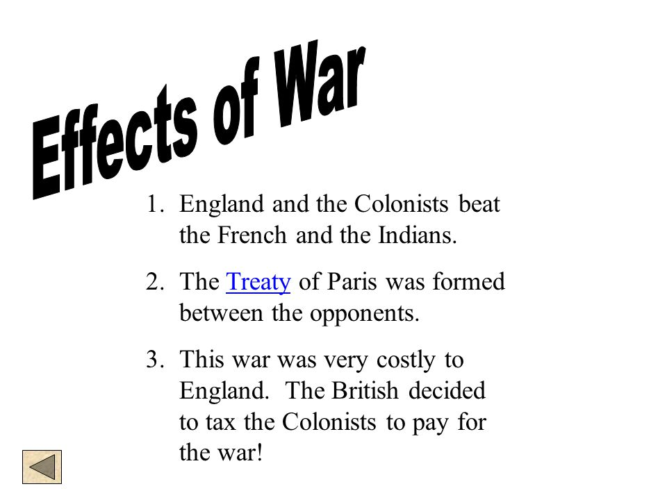 Effects of War England and the Colonists beat the French and the Indians. The Treaty of Paris was formed between the opponents.