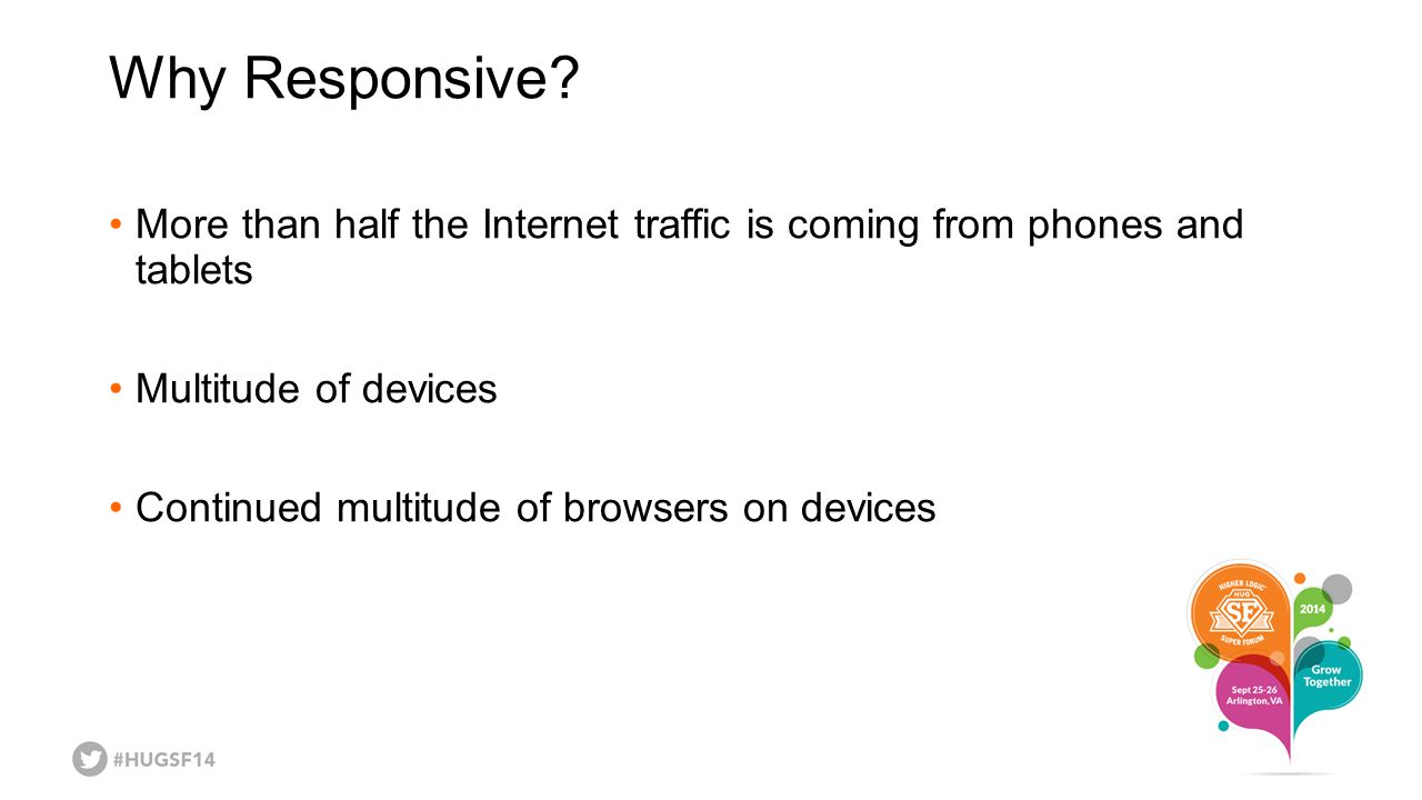 Why Responsive More than half the Internet traffic is coming from phones and tablets. Multitude of devices.
