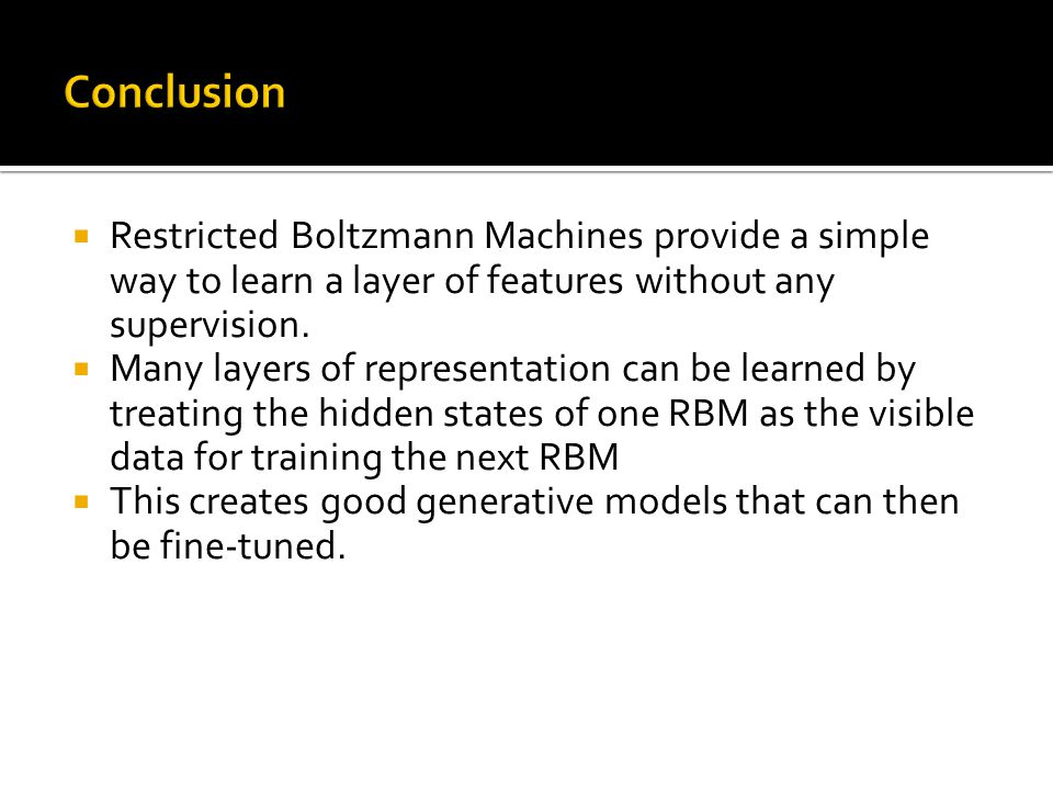 Conclusion Restricted Boltzmann Machines provide a simple way to learn a layer of features without any supervision.