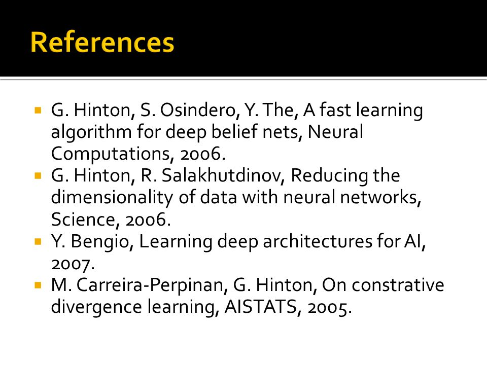 References G. Hinton, S. Osindero, Y. The, A fast learning algorithm for deep belief nets, Neural Computations, 2006.
