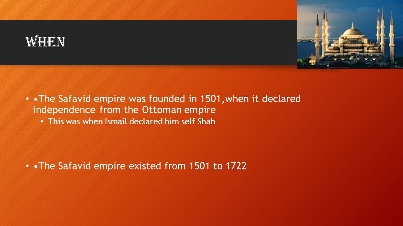 When •The Safavid empire was founded in 1501,when it declared independence from the Ottoman empire.
