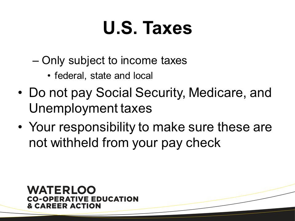 U.S. Taxes Only subject to income taxes. federal, state and local. Do not pay Social Security, Medicare, and Unemployment taxes.