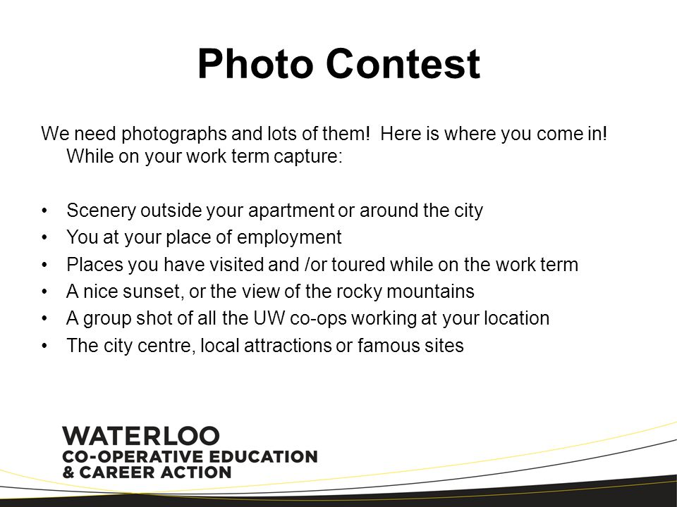 Photo Contest We need photographs and lots of them! Here is where you come in! While on your work term capture: