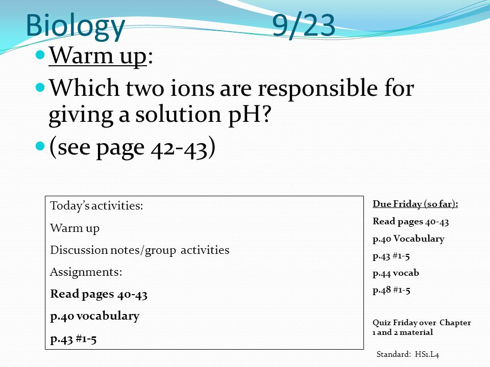 Biology 9/23 Warm up: Which two ions are responsible for giving a solution pH (see page 42-43)