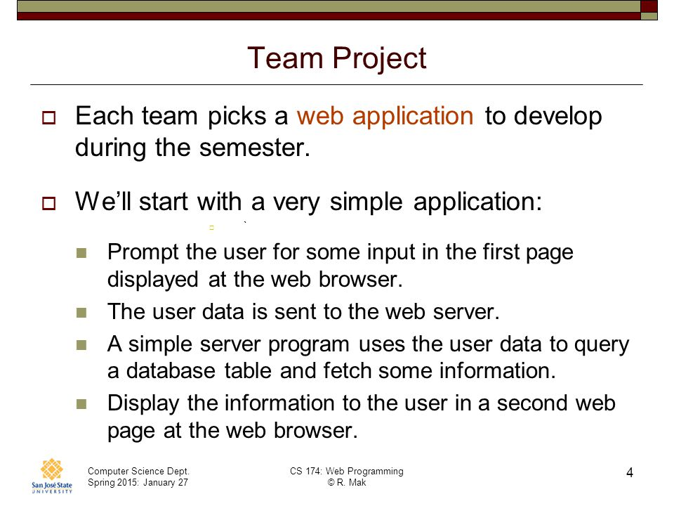 Team Project Each team picks a web application to develop during the semester. We'll start with a very simple application: