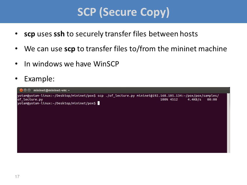 SCP (Secure Copy) scp uses ssh to securely transfer files between hosts. We can use scp to transfer files to/from the mininet machine.