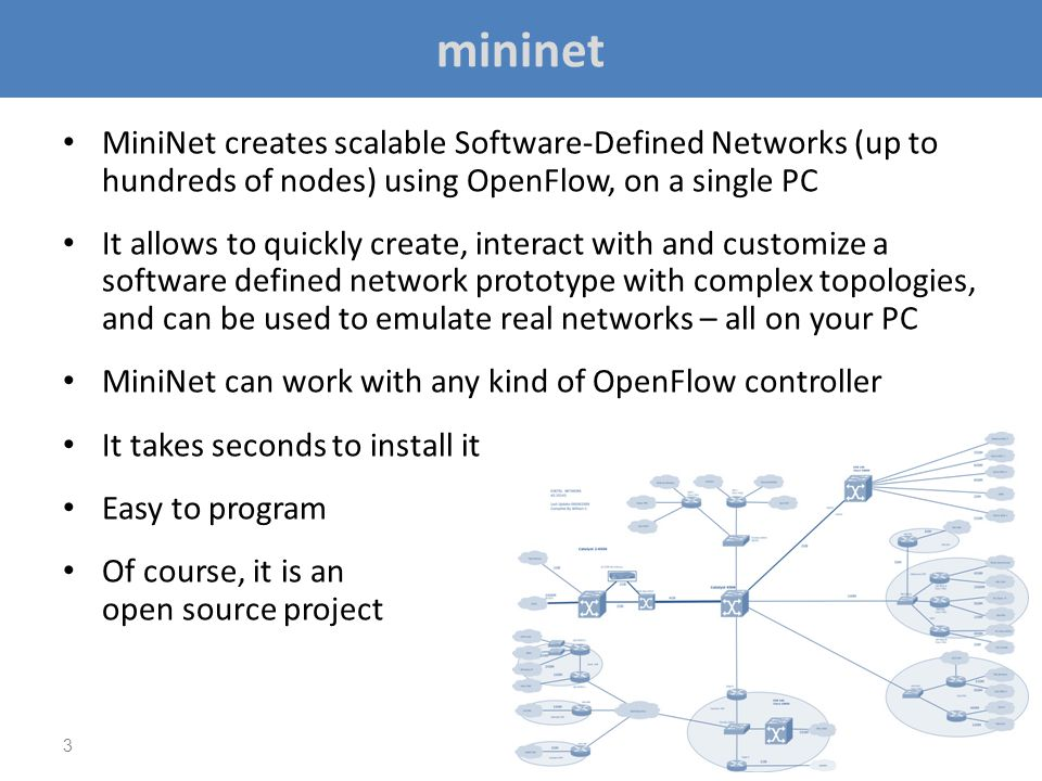 mininet MiniNet creates scalable Software-Defined Networks (up to hundreds of nodes) using OpenFlow, on a single PC.