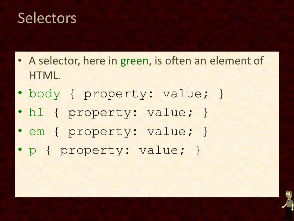 Selectors body { property: value; } h1 { property: value; }