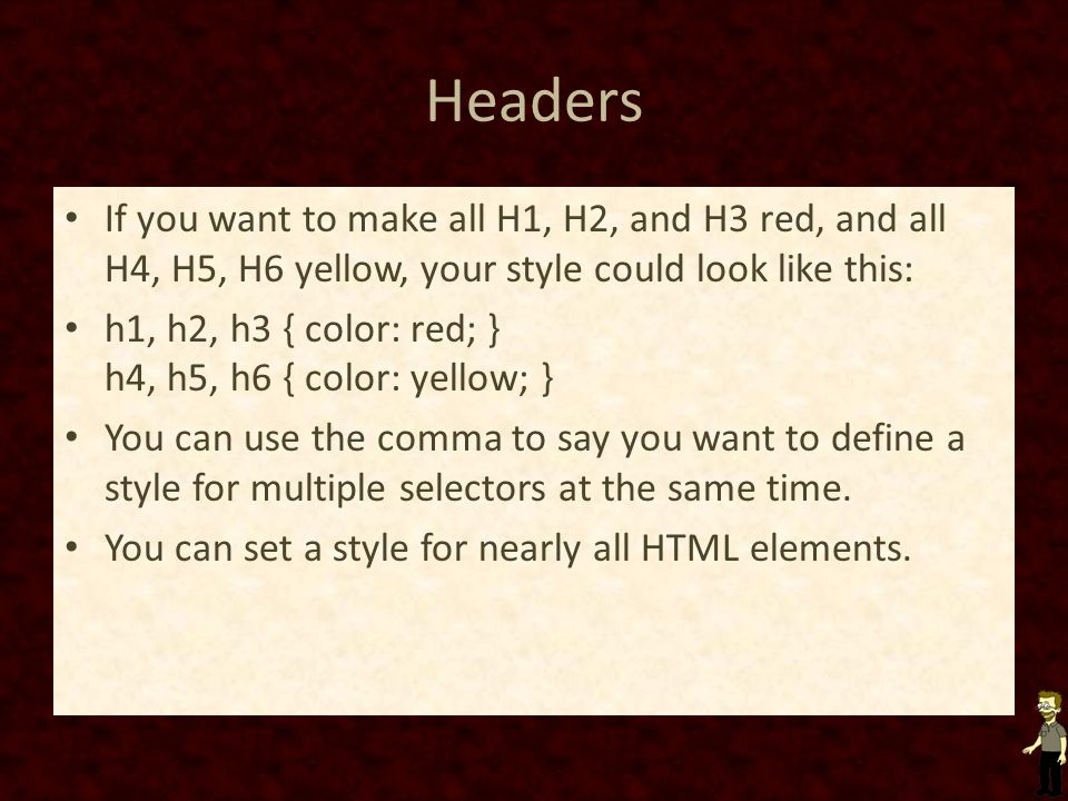 Headers If you want to make all H1, H2, and H3 red, and all H4, H5, H6 yellow, your style could look like this: