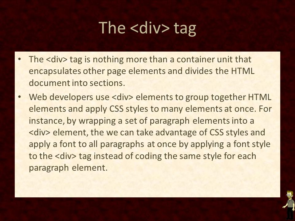 The <div> tag The <div> tag is nothing more than a container unit that encapsulates other page elements and divides the HTML document into sections.