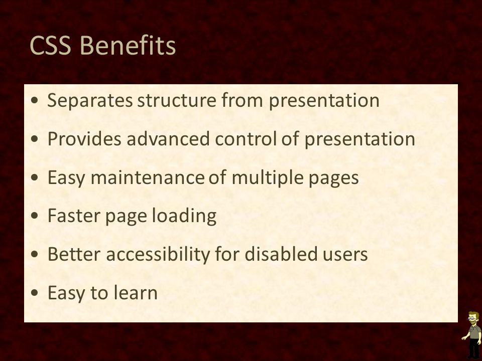CSS Benefits Separates structure from presentation