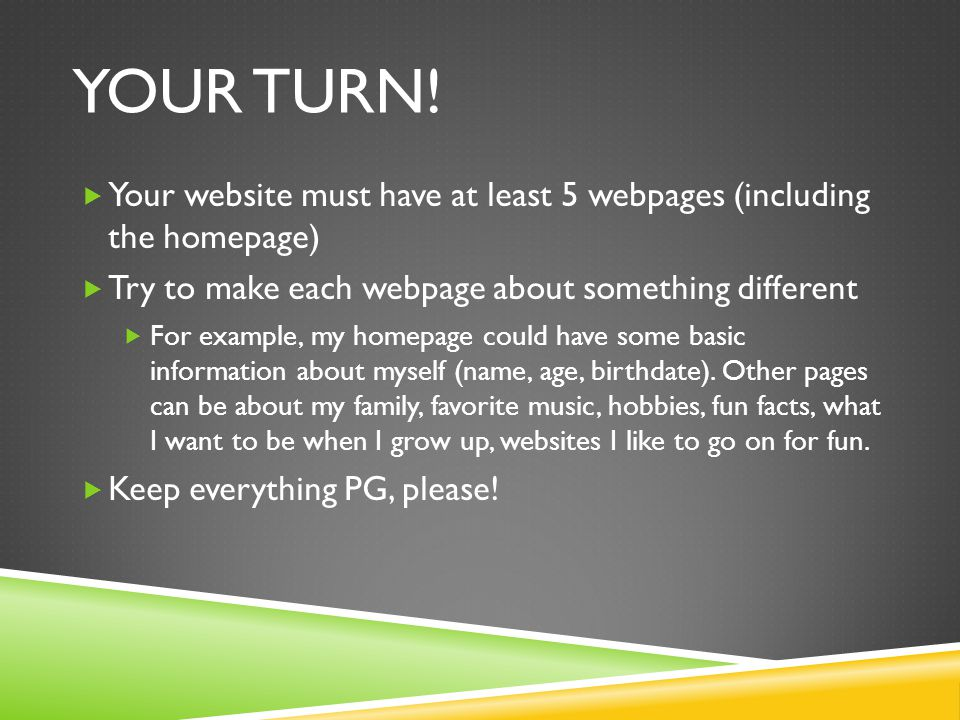 Your turn! Your website must have at least 5 webpages (including the homepage) Try to make each webpage about something different.