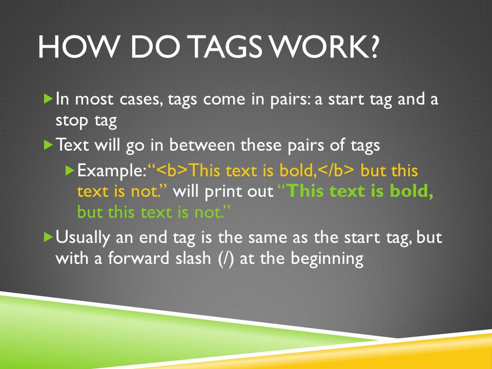 How do tags work In most cases, tags come in pairs: a start tag and a stop tag. Text will go in between these pairs of tags.