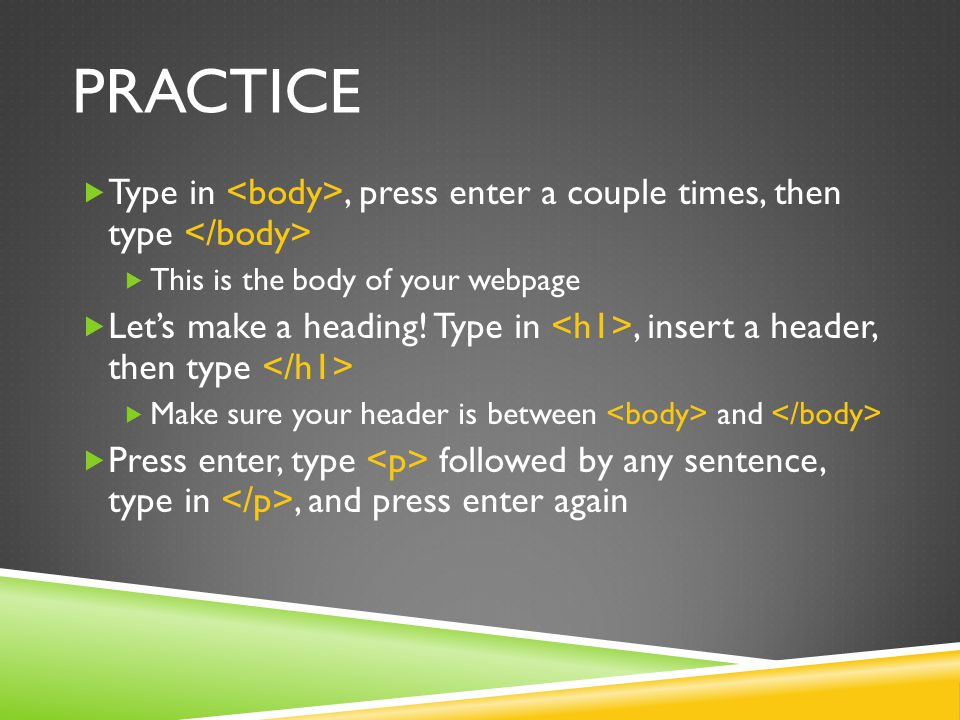 practice Type in <body>, press enter a couple times, then type </body> This is the body of your webpage.