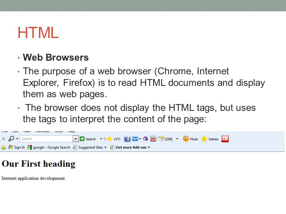 HTML Web Browsers. The purpose of a web browser (Chrome, Internet Explorer, Firefox) is to read HTML documents and display them as web pages.