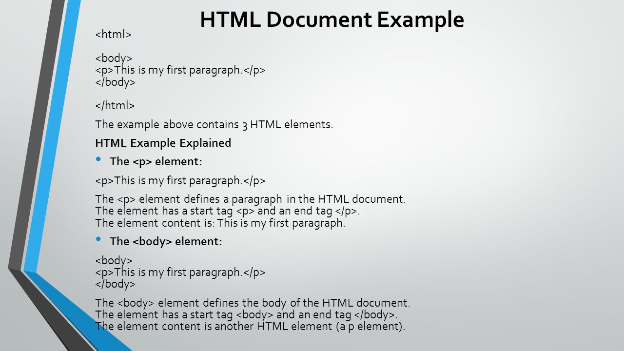 HTML Document Example <html> <body> <p>This is my first paragraph.</p> </body> </html> The example above contains 3 HTML elements.