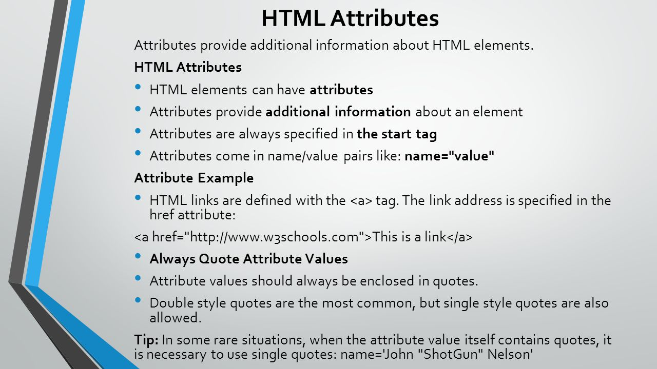 HTML Attributes Attributes provide additional information about HTML elements. HTML Attributes. HTML elements can have attributes.