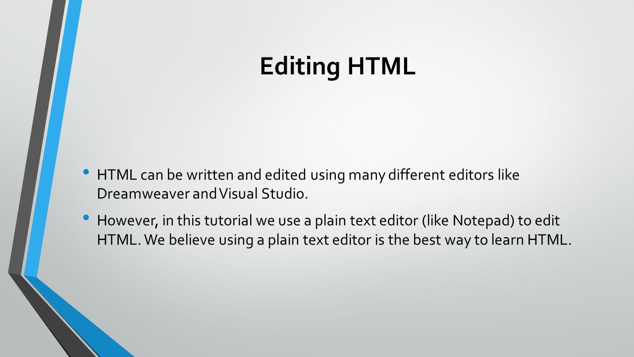 Editing HTML HTML can be written and edited using many different editors like Dreamweaver and Visual Studio.